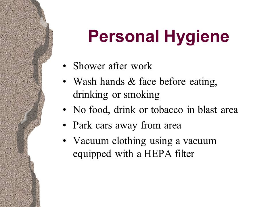 Personal Hygiene Shower after work Wash hands & face before eating, drinking or smoking No food, drink or tobacco in blast area Park cars away from area Vacuum clothing using a vacuum equipped with a HEPA filter