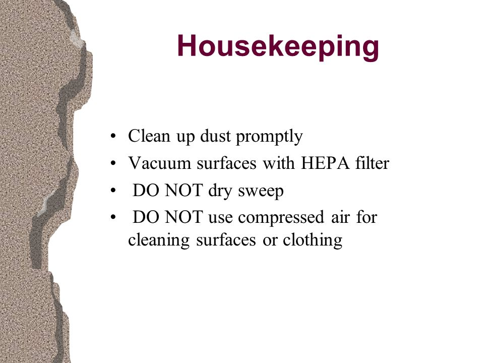 Housekeeping Clean up dust promptly Vacuum surfaces with HEPA filter DO NOT dry sweep DO NOT use compressed air for cleaning surfaces or clothing