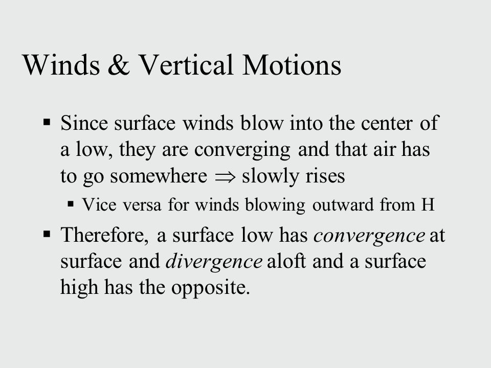 Winds & Vertical Motions  Since surface winds blow into the center of a low, they are converging and that air has to go somewhere  slowly rises  Vice versa for winds blowing outward from H  Therefore, a surface low has convergence at surface and divergence aloft and a surface high has the opposite.