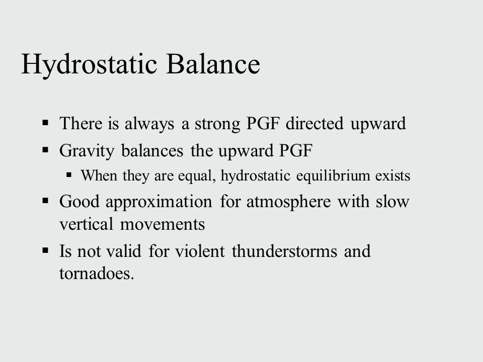 Hydrostatic Balance  There is always a strong PGF directed upward  Gravity balances the upward PGF  When they are equal, hydrostatic equilibrium exists  Good approximation for atmosphere with slow vertical movements  Is not valid for violent thunderstorms and tornadoes.