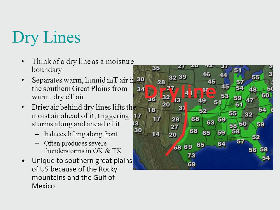 Dry Lines Think of a dry line as a moisture boundary Separates warm, humid mT air in the southern Great Plains from warm, dry cT air Drier air behind dry lines lifts the moist air ahead of it, triggering storms along and ahead of it – Induces lifting along front – Often produces severe thunderstorms in OK & TX Unique to southern great plains of US because of the Rocky mountains and the Gulf of MexicoUnique to southern great plains of US because of the Rocky mountains and the Gulf of Mexico