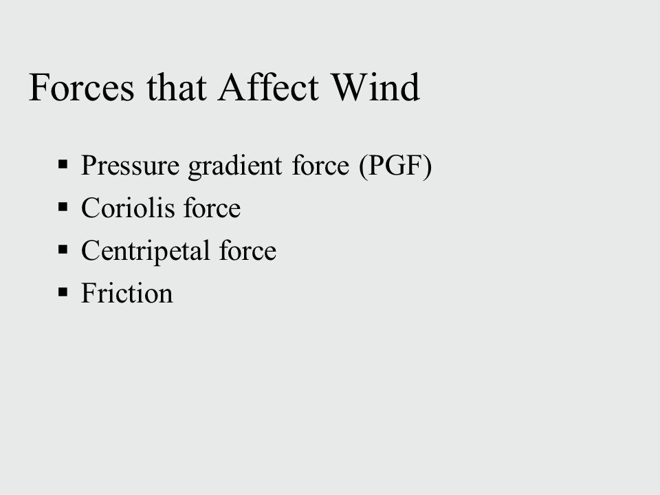 Forces that Affect Wind  Pressure gradient force (PGF)‏  Coriolis force  Centripetal force  Friction