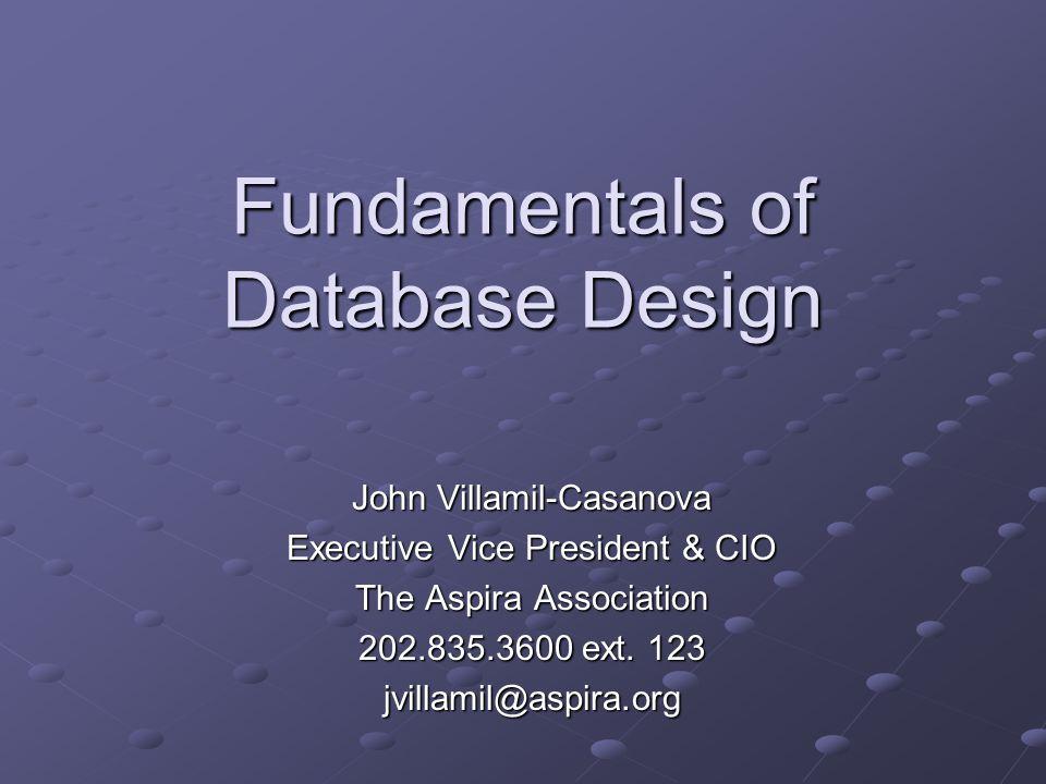 Fundamentals of Database Design John Villamil-Casanova Executive Vice President & CIO The Aspira Association 202.835.3600 ext. 123 jvillamil@aspira.or