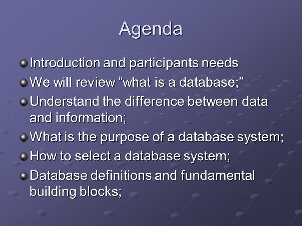 Agenda Introduction and participants needs We will review what is a database; Understand the difference between data and information; What is the purpose of a database system; How to select a database system; Database definitions and fundamental building blocks;
