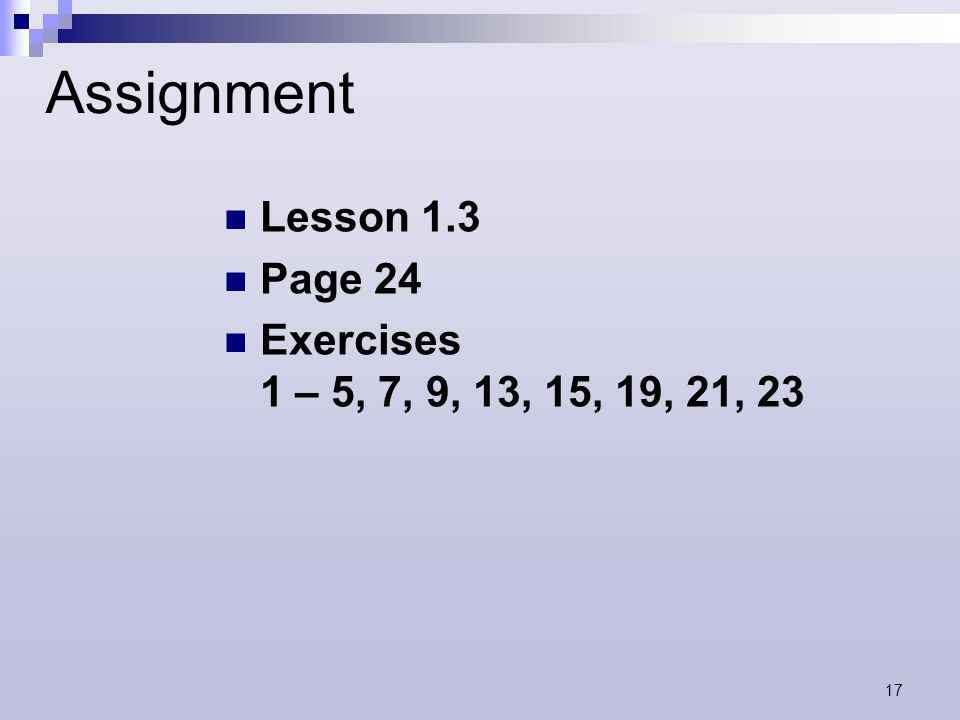 17 Assignment Lesson 1.3 Page 24 Exercises 1 – 5, 7, 9, 13, 15, 19, 21, 23