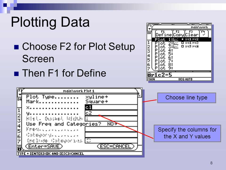 8 Plotting Data Choose F2 for Plot Setup Screen Then F1 for Define Choose line type Specify the columns for the X and Y values