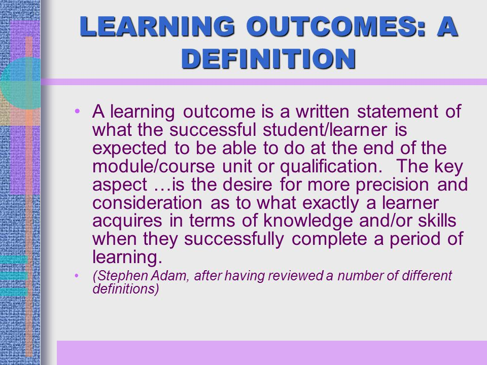 LEARNING OUTCOMES: A DEFINITION A learning outcome is a written statement of what the successful student/learner is expected to be able to do at the end of the module/course unit or qualification.