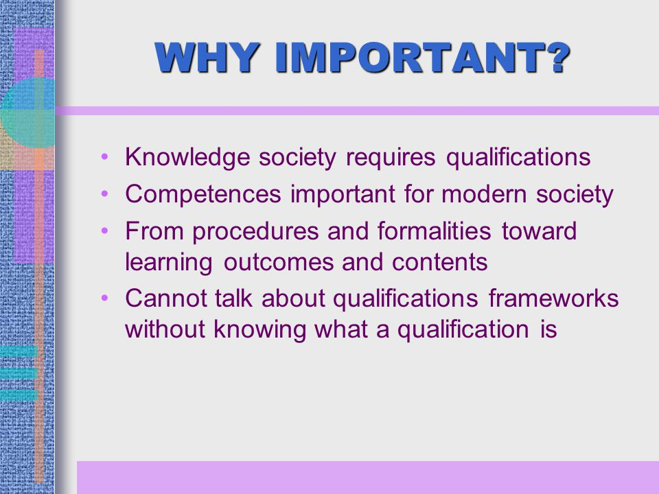 WHY IMPORTANT? Knowledge society requires qualifications Competences important for modern society From procedures and formalities toward learning outc