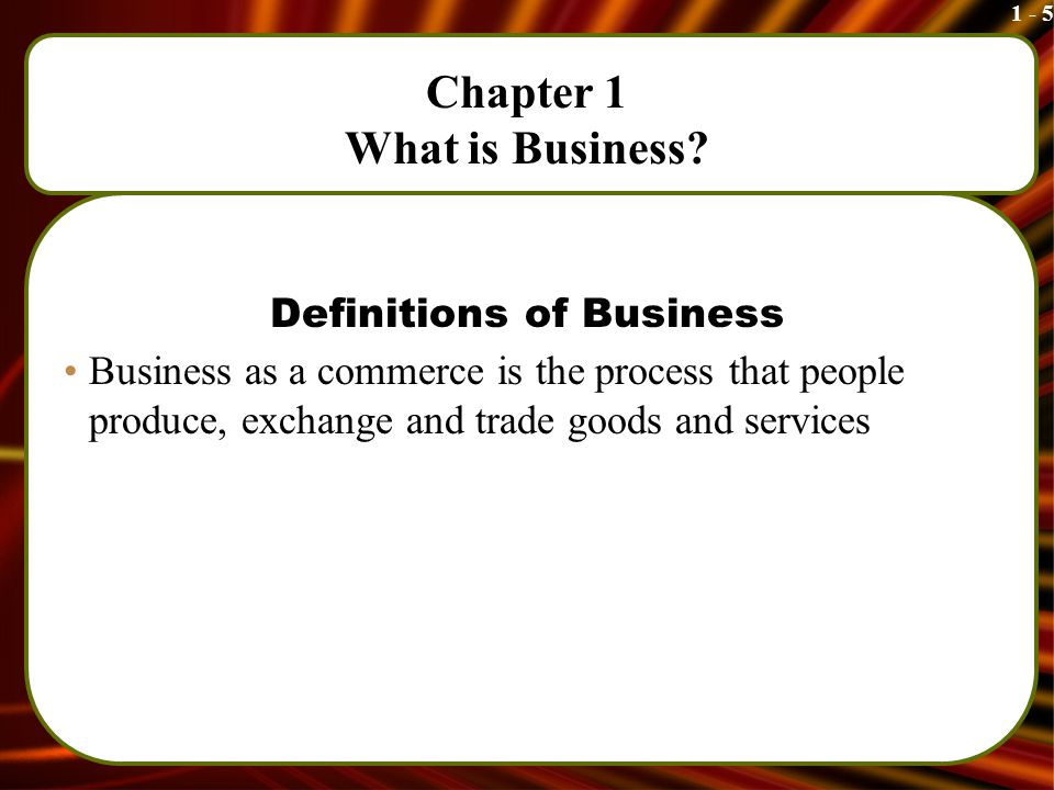 1 - 5 Chapter 1 What is Business.