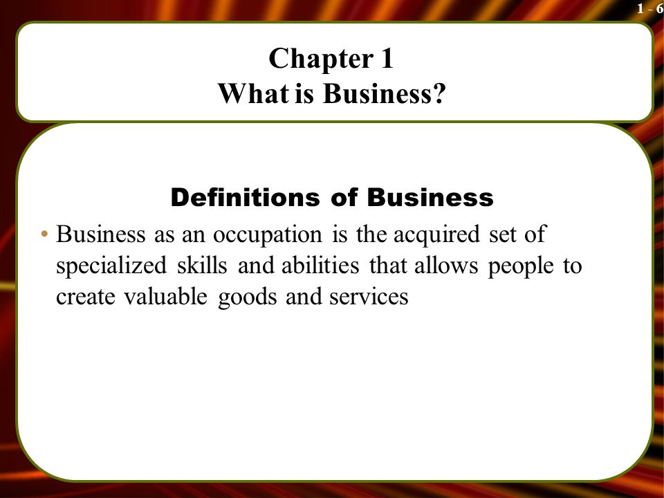 1 - 6 Chapter 1 What is Business.