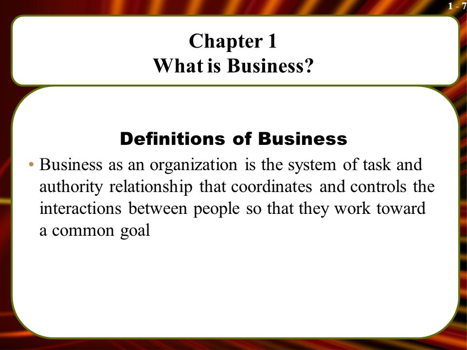1 - 7 Chapter 1 What is Business.