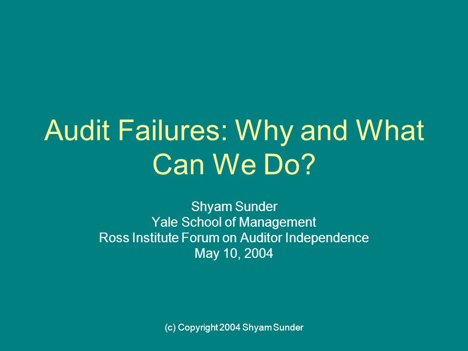 (c) Copyright 2004 Shyam Sunder Audit Failures: Why and What Can We Do.