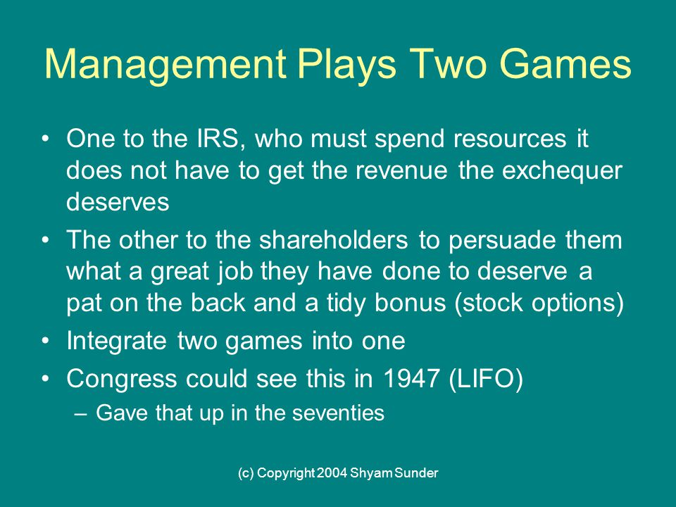 (c) Copyright 2004 Shyam Sunder Management Plays Two Games One to the IRS, who must spend resources it does not have to get the revenue the exchequer deserves The other to the shareholders to persuade them what a great job they have done to deserve a pat on the back and a tidy bonus (stock options) Integrate two games into one Congress could see this in 1947 (LIFO) –Gave that up in the seventies