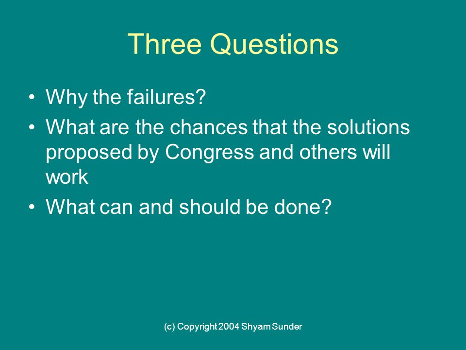 (c) Copyright 2004 Shyam Sunder Three Questions Why the failures.