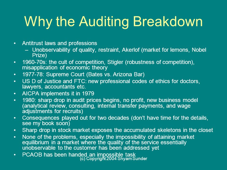 (c) Copyright 2004 Shyam Sunder Why the Auditing Breakdown Antitrust laws and professions –Unobservability of quality, restraint, Akerlof (market for lemons, Nobel Prize) 1960-70s: the cult of competition, Stigler (robustness of competition), misapplication of economic theory 1977-78: Supreme Court (Bates vs.