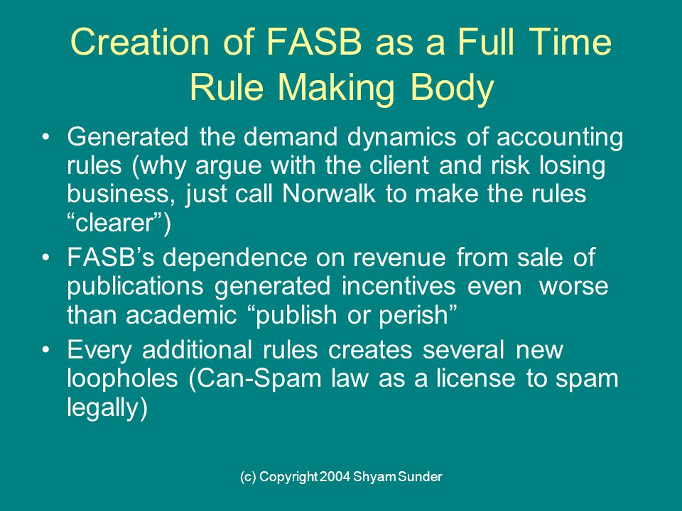 (c) Copyright 2004 Shyam Sunder Creation of FASB as a Full Time Rule Making Body Generated the demand dynamics of accounting rules (why argue with the client and risk losing business, just call Norwalk to make the rules clearer ) FASB's dependence on revenue from sale of publications generated incentives even worse than academic publish or perish Every additional rules creates several new loopholes (Can-Spam law as a license to spam legally)