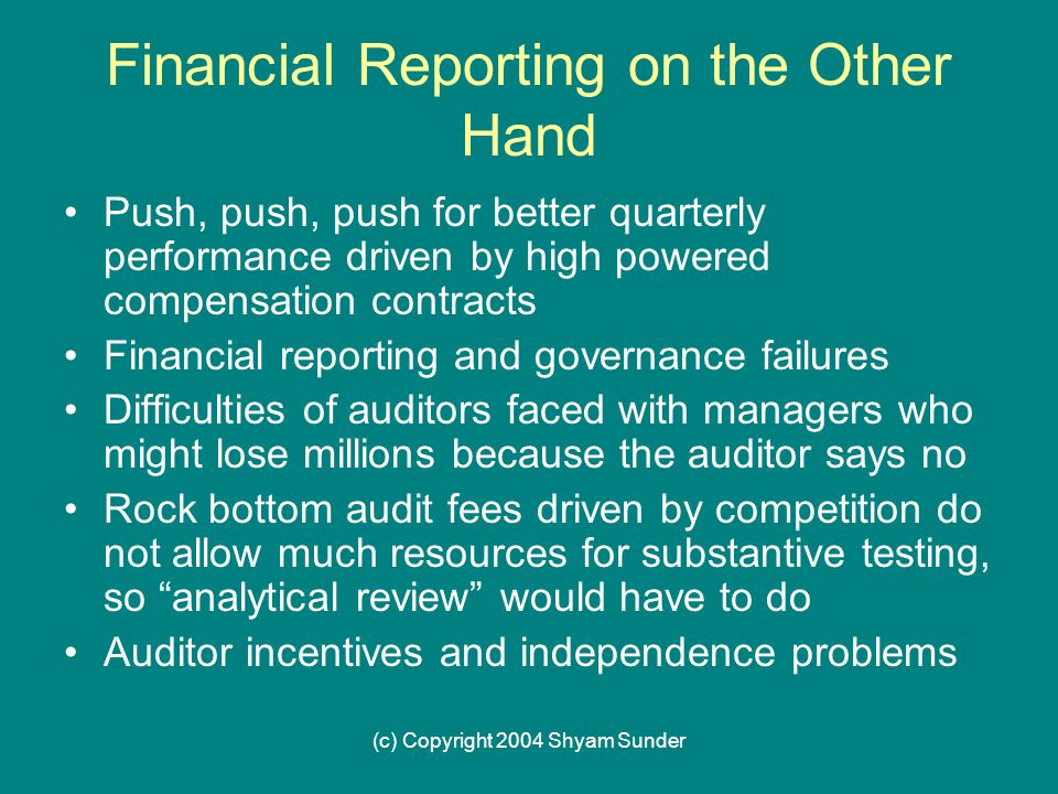 (c) Copyright 2004 Shyam Sunder Financial Reporting on the Other Hand Push, push, push for better quarterly performance driven by high powered compensation contracts Financial reporting and governance failures Difficulties of auditors faced with managers who might lose millions because the auditor says no Rock bottom audit fees driven by competition do not allow much resources for substantive testing, so analytical review would have to do Auditor incentives and independence problems