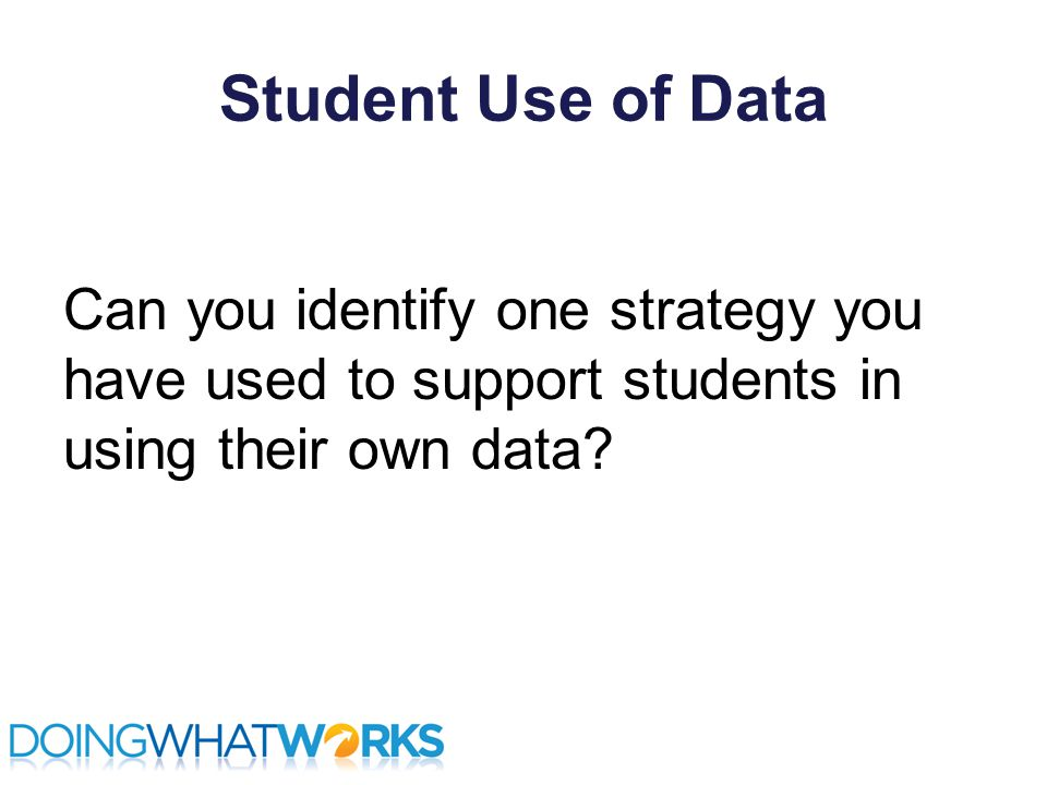 Student Use of Data Can you identify one strategy you have used to support students in using their own data