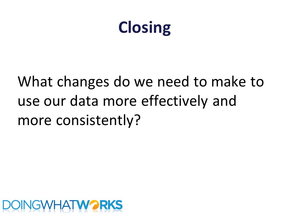 Closing What changes do we need to make to use our data more effectively and more consistently
