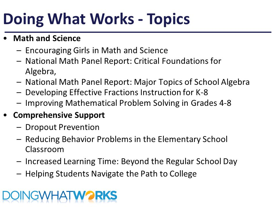Math and Science –Encouraging Girls in Math and Science –National Math Panel Report: Critical Foundations for Algebra, –National Math Panel Report: Major Topics of School Algebra –Developing Effective Fractions Instruction for K-8 –Improving Mathematical Problem Solving in Grades 4-8 Comprehensive Support –Dropout Prevention –Reducing Behavior Problems in the Elementary School Classroom –Increased Learning Time: Beyond the Regular School Day –Helping Students Navigate the Path to College Doing What Works - Topics