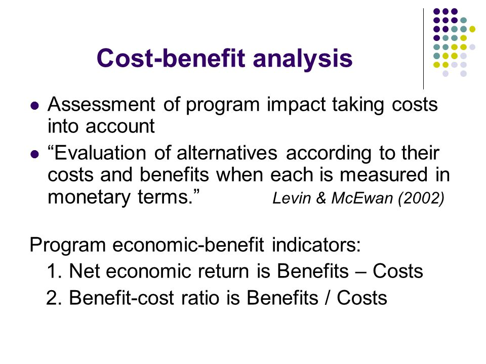 Cost-benefit analysis Assessment of program impact taking costs into account Evaluation of alternatives according to their costs and benefits when each is measured in monetary terms. Levin & McEwan (2002) Program economic-benefit indicators: 1.