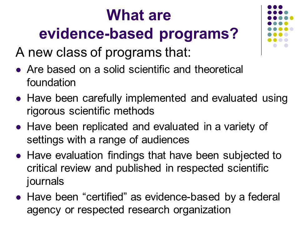 What are evidence-based programs? A new class of programs that: Are based on a solid scientific and theoretical foundation Have been carefully impleme