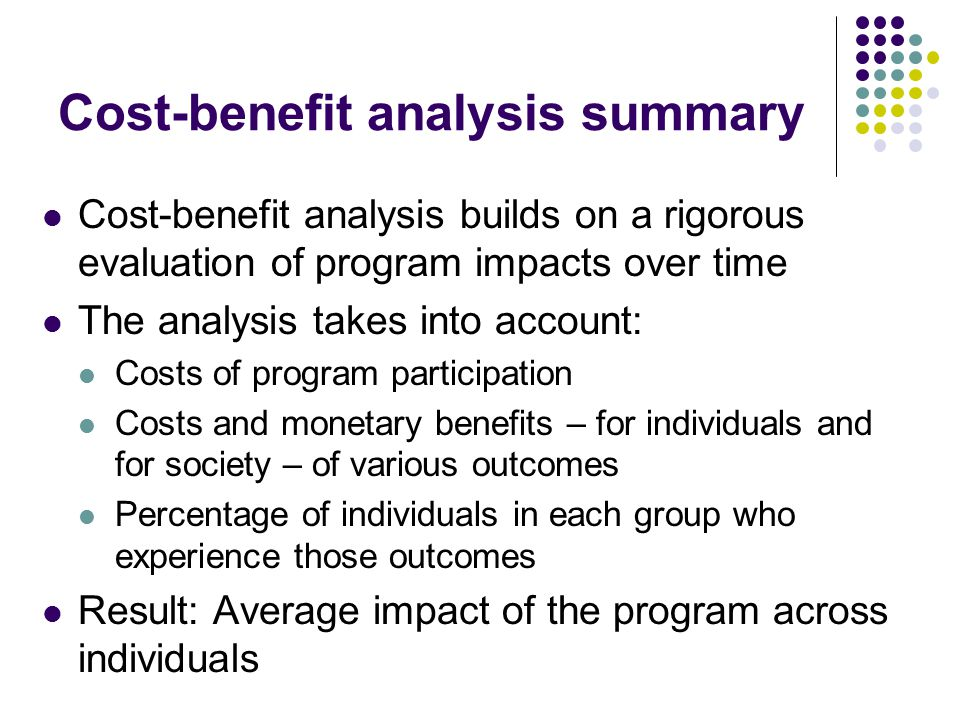 Cost-benefit analysis summary Cost-benefit analysis builds on a rigorous evaluation of program impacts over time The analysis takes into account: Cost