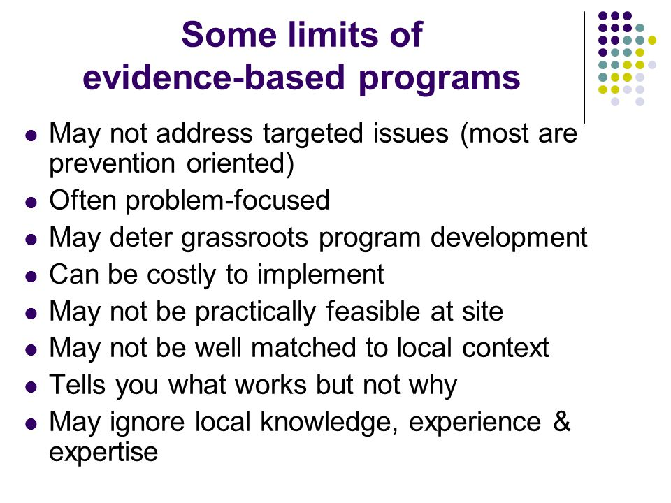Some limits of evidence-based programs May not address targeted issues (most are prevention oriented) Often problem-focused May deter grassroots program development Can be costly to implement May not be practically feasible at site May not be well matched to local context Tells you what works but not why May ignore local knowledge, experience & expertise