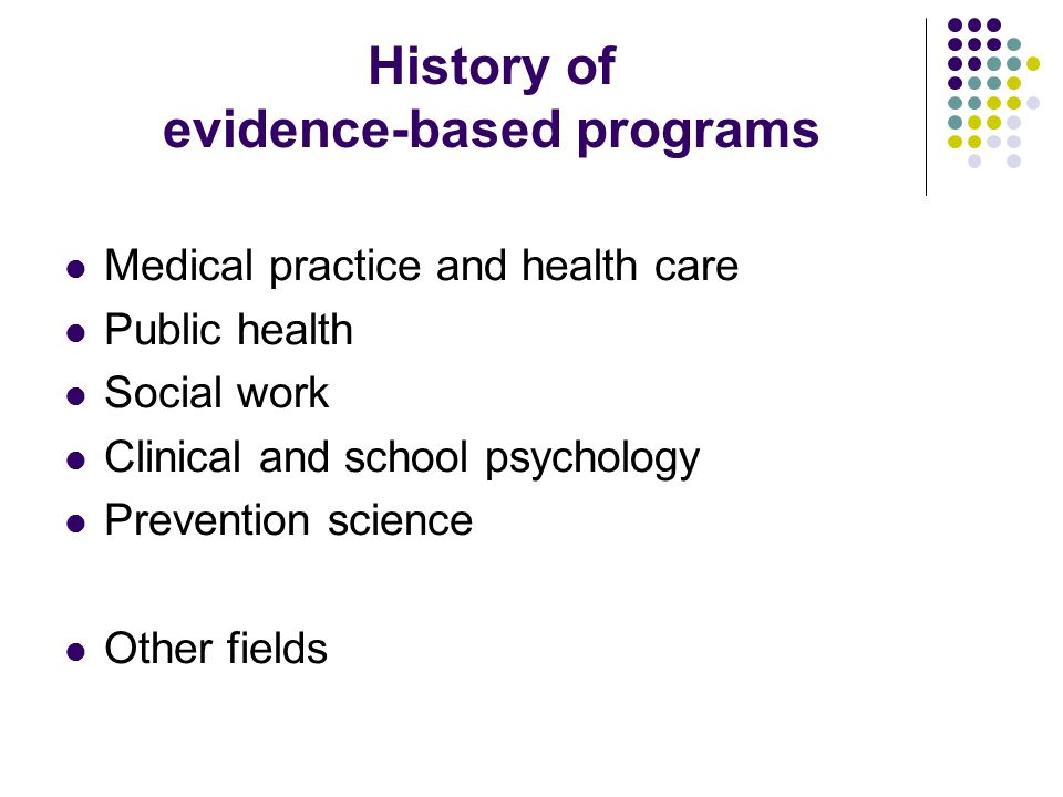 History of evidence-based programs Medical practice and health care Public health Social work Clinical and school psychology Prevention science Other fields