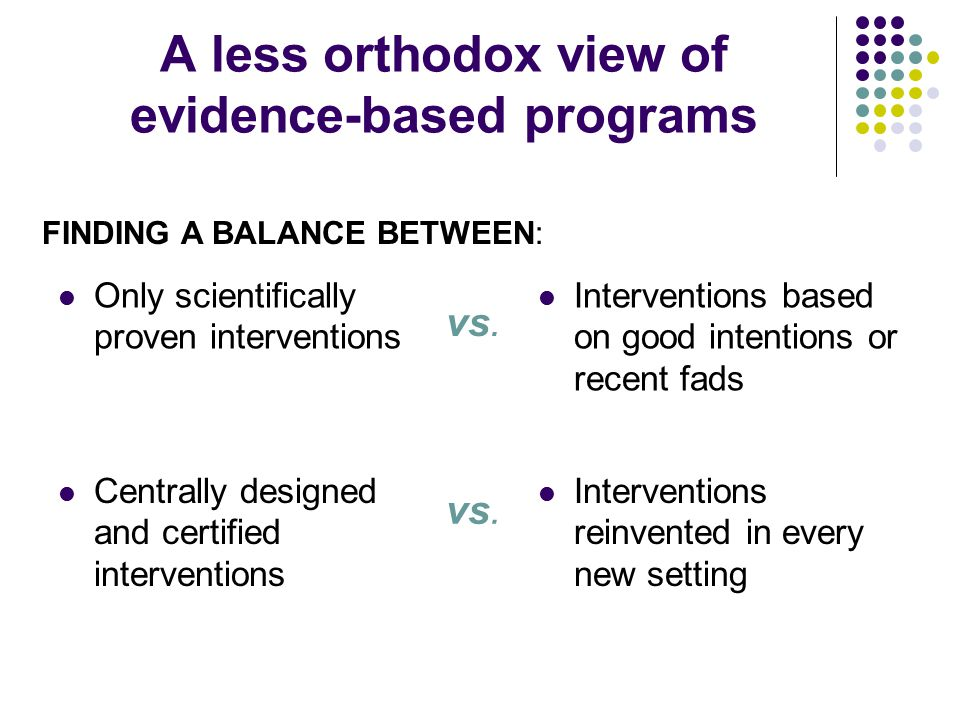 A less orthodox view of evidence-based programs Only scientifically proven interventions Interventions based on good intentions or recent fads FINDING A BALANCE BETWEEN: vs.