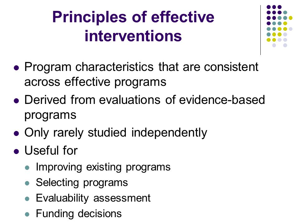 Principles of effective interventions Program characteristics that are consistent across effective programs Derived from evaluations of evidence-based