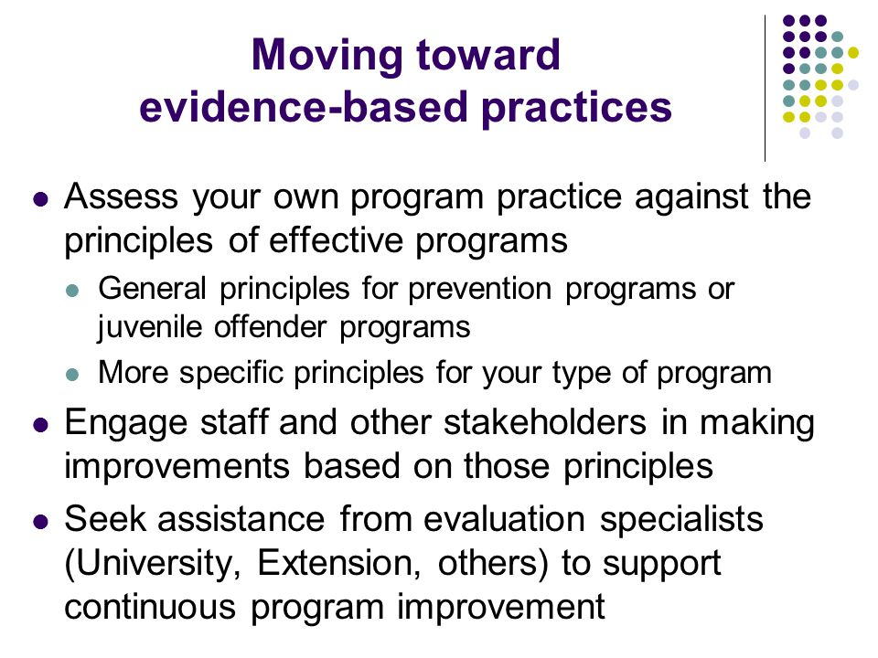 Moving toward evidence-based practices Assess your own program practice against the principles of effective programs General principles for prevention