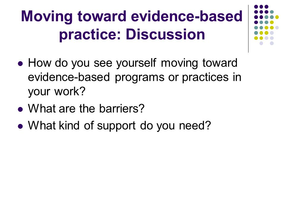Moving toward evidence-based practice: Discussion How do you see yourself moving toward evidence-based programs or practices in your work.
