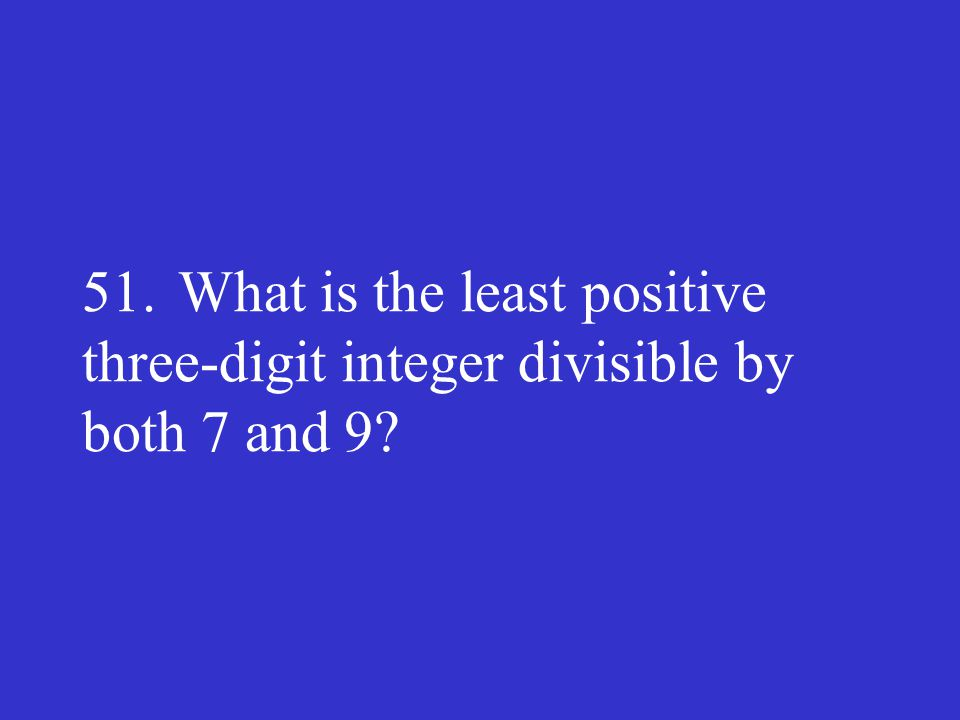 51.What is the least positive three-digit integer divisible by both 7 and 9?