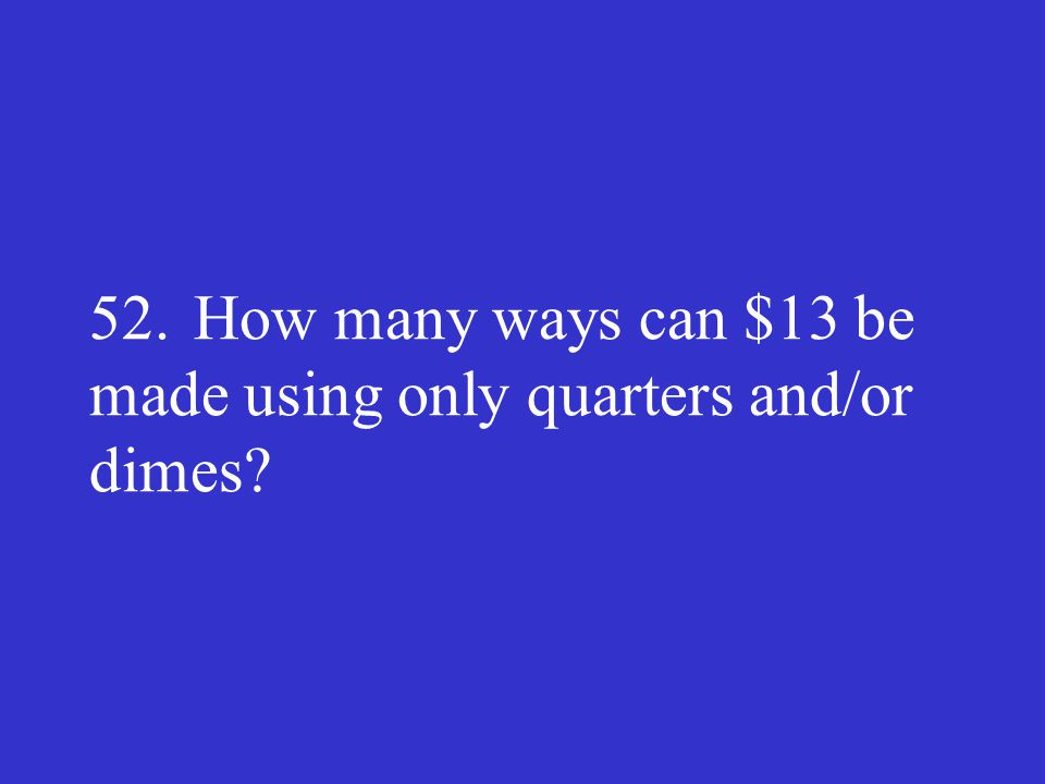 52.How many ways can $13 be made using only quarters and/or dimes?