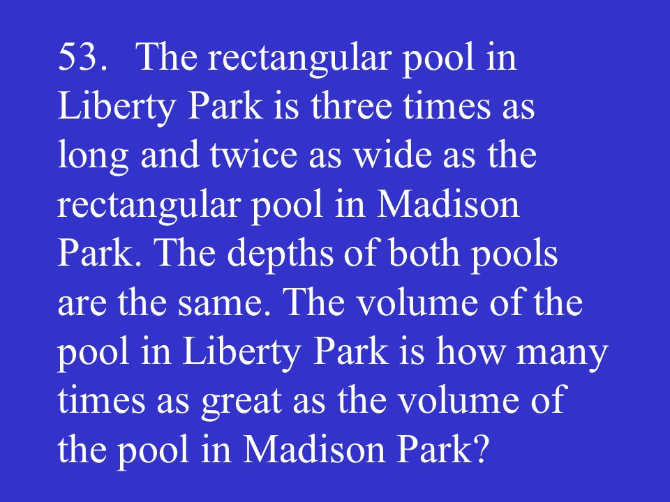 53. The rectangular pool in Liberty Park is three times as long and twice as wide as the rectangular pool in Madison Park. The depths of both pools ar