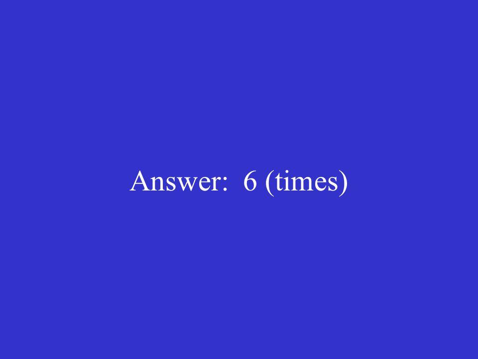 Answer: 6 (times)