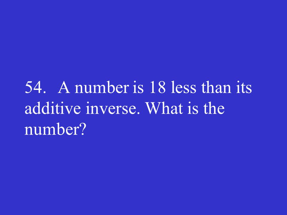 54. A number is 18 less than its additive inverse. What is the number?