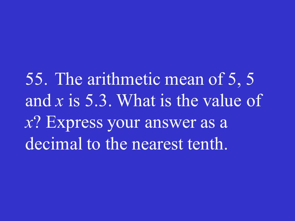 55.The arithmetic mean of 5, 5 and x is 5.3. What is the value of x? Express your answer as a decimal to the nearest tenth.