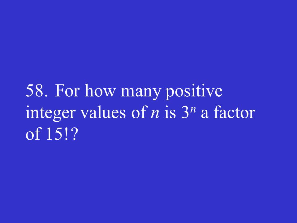 58.For how many positive integer values of n is 3 n a factor of 15! ?