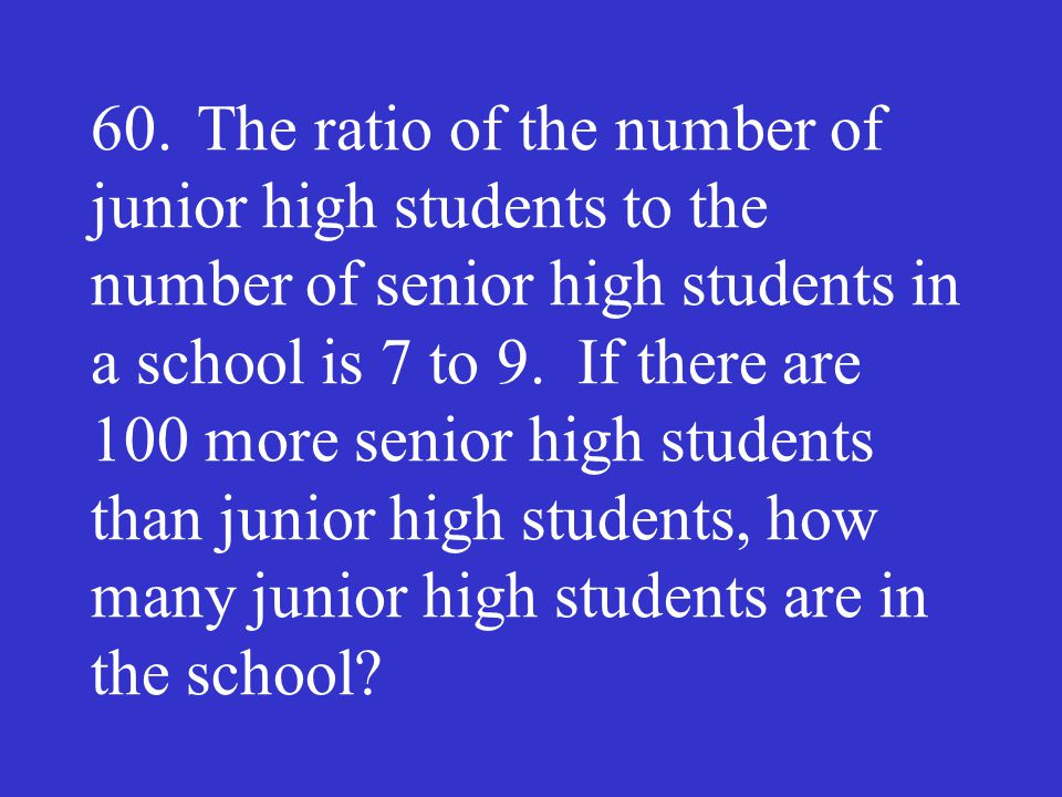 60.The ratio of the number of junior high students to the number of senior high students in a school is 7 to 9. If there are 100 more senior high stud