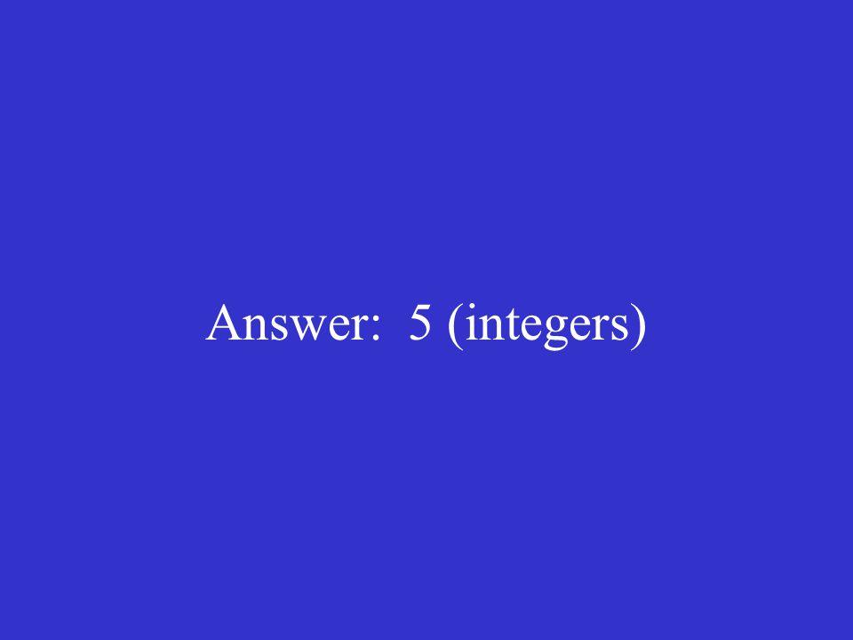 Answer: 5 (integers)