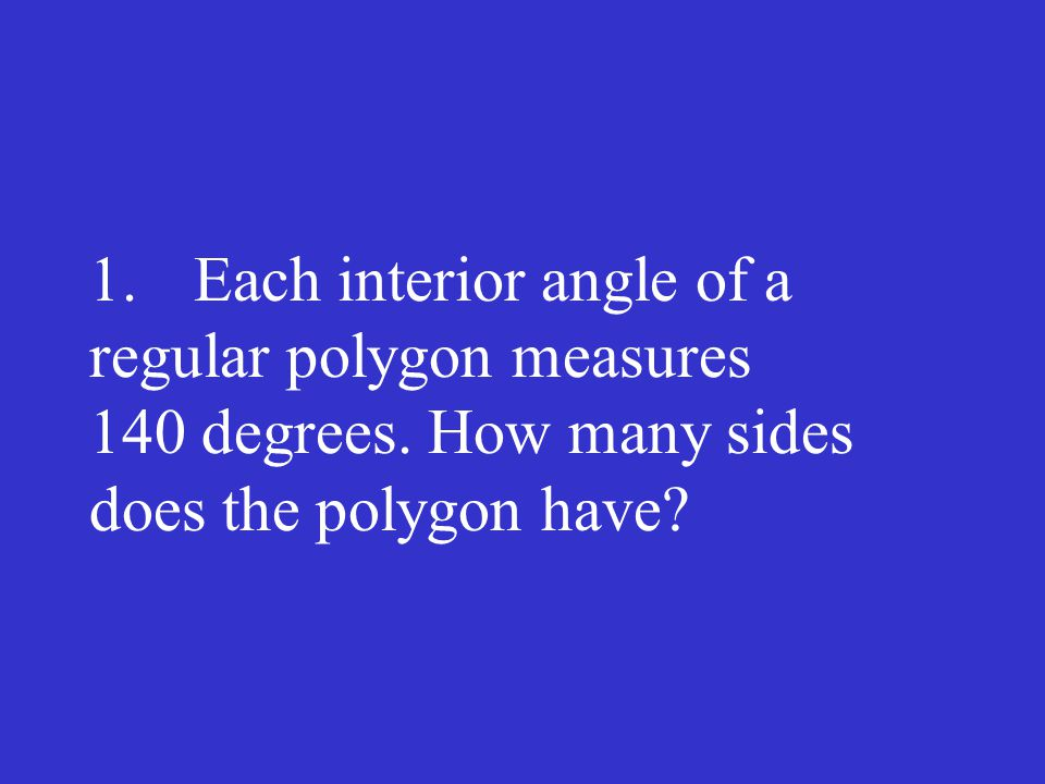 1.Each interior angle of a regular polygon measures 140 degrees. How many sides does the polygon have?