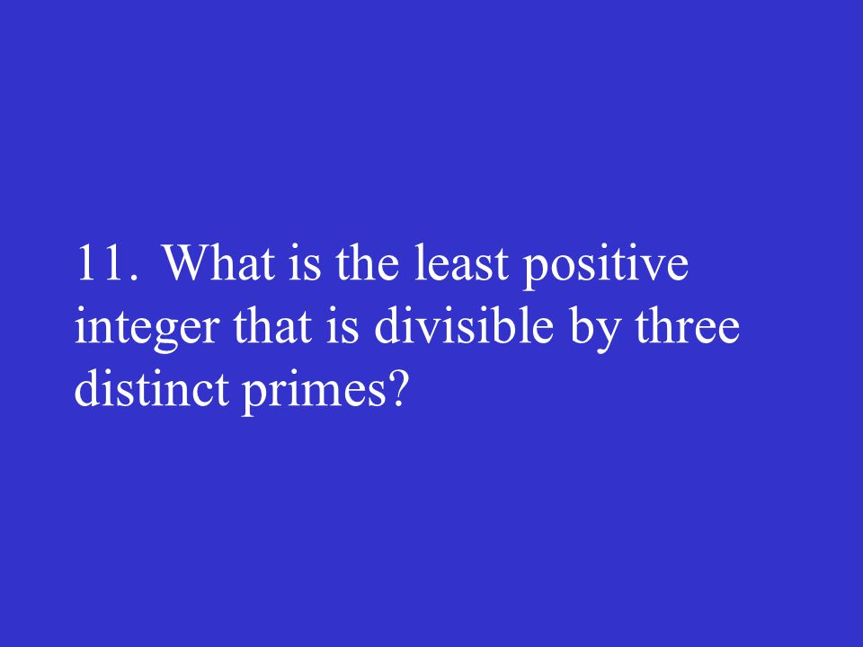 11.What is the least positive integer that is divisible by three distinct primes?
