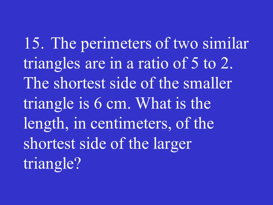 15.The perimeters of two similar triangles are in a ratio of 5 to 2. The shortest side of the smaller triangle is 6 cm. What is the length, in centime