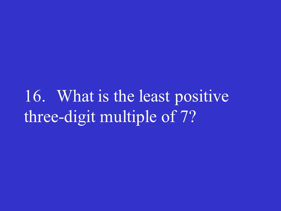 16. What is the least positive three-digit multiple of 7?