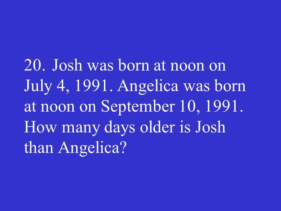 20.Josh was born at noon on July 4, 1991. Angelica was born at noon on September 10, 1991. How many days older is Josh than Angelica?