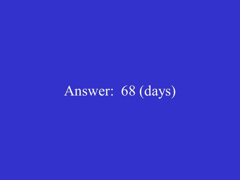 Answer: 68 (days)