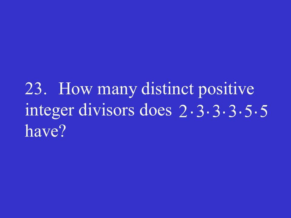 23. How many distinct positive integer divisors does have?