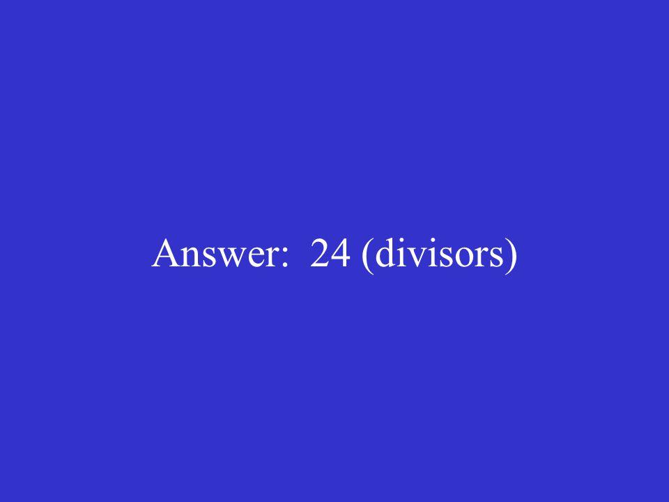 Answer: 24 (divisors)